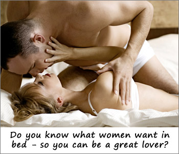 Knowing what women want in bed allows you to be a great lover!